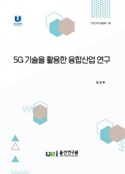 5G 기술을 활용한 융합산업 연구/